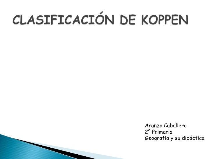 CLASIFICACIÓN DE KOPPEN<br />Aranza Caballero<br />2º Primaria<br />Geografía y su didáctica<br />
