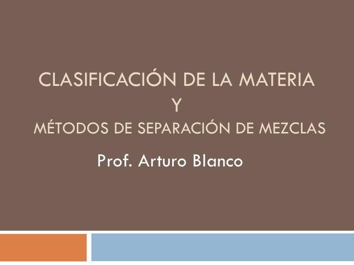 CLASIFICACIÓN DE LA MATERIA             YMÉTODOS DE SEPARACIÓN DE MEZCLAS      Prof. Arturo Blanco