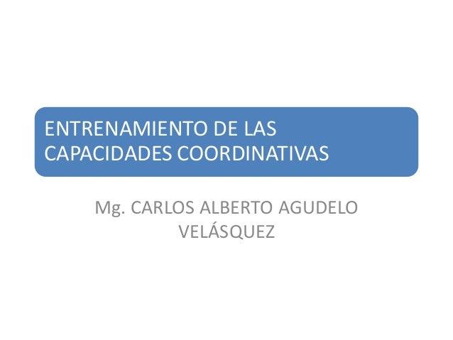 ENTRENAMIENTO DE LASCAPACIDADES COORDINATIVAS    Mg. CARLOS ALBERTO AGUDELO            VELÁSQUEZ