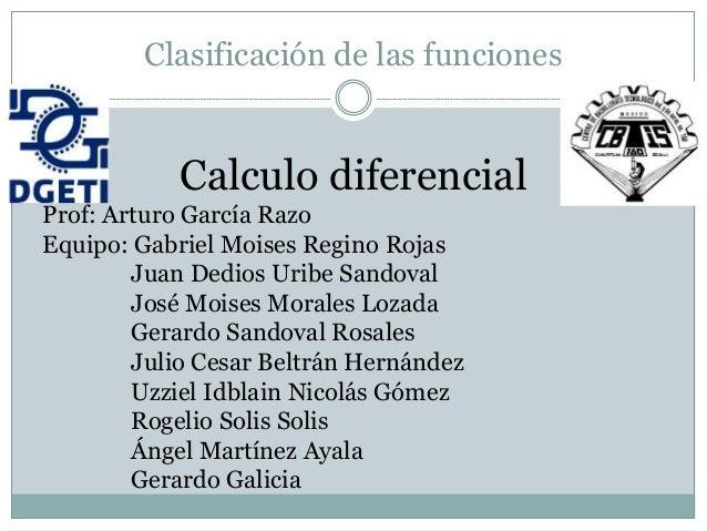 Clasificación de las funciones Calculo diferencial Prof: Arturo García Razo Equipo: Gabriel Moises Regino Rojas Juan Dedio...