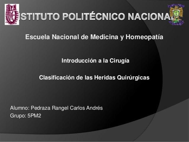Escuela Nacional de Medicina y Homeopatía Introducción a la Cirugía Clasificación de las Heridas Quirúrgicas Alumno: Pedra...