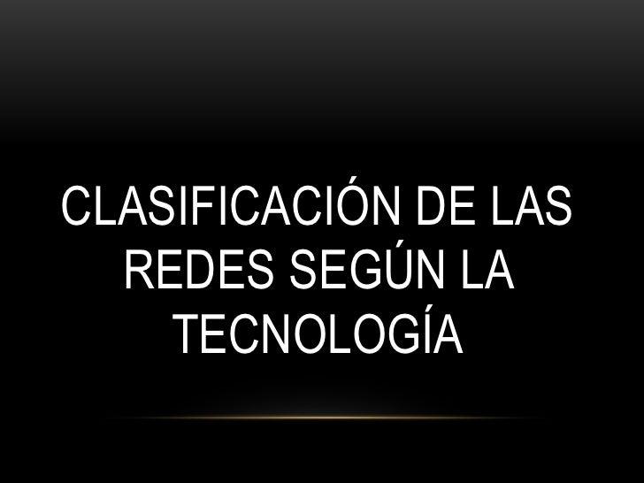 CLASIFICACIÓN DE LAS  REDES SEGÚN LA    TECNOLOGÍA