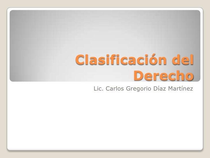 Clasificación del Derecho<br />Lic. Carlos Gregorio Díaz Martínez<br />