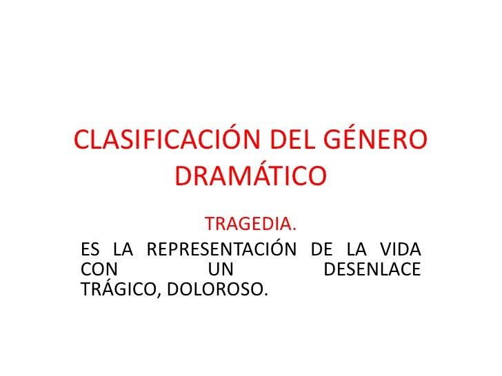 CLASIFICACIÓN DEL GÉNERO        DRAMÁTICO            TRAGEDIA.ES LA REPRESENTACIÓN DE LA VIDACON         UN        DESENLA...
