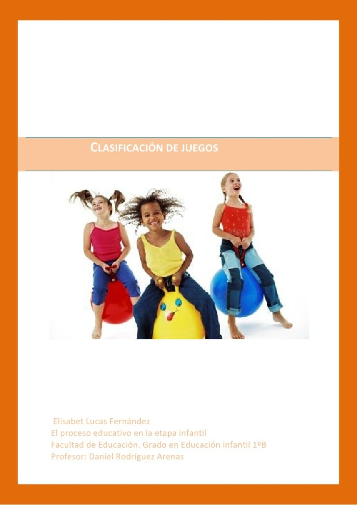 CLASIFICACIÓN DE JUEGOSElisabet Lucas FernándezEl proceso educativo en la etapa infantilFacultad de Educación. Grado en Ed...
