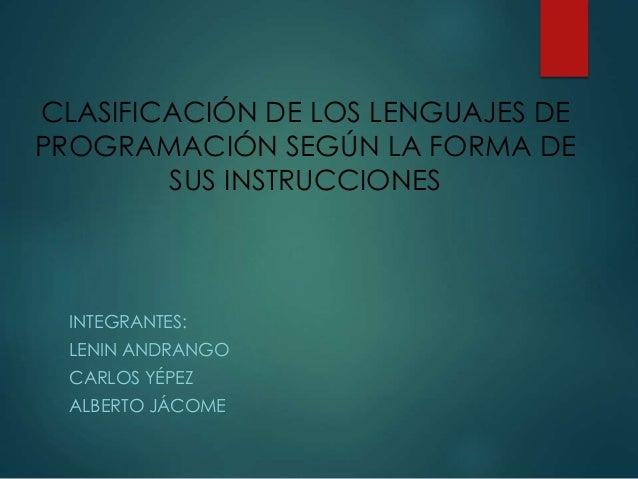 CLASIFICACIÓN DE LOS LENGUAJES DE PROGRAMACIÓN SEGÚN LA FORMA DE SUS INSTRUCCIONES INTEGRANTES: LENIN ANDRANGO CARLOS YÉPE...