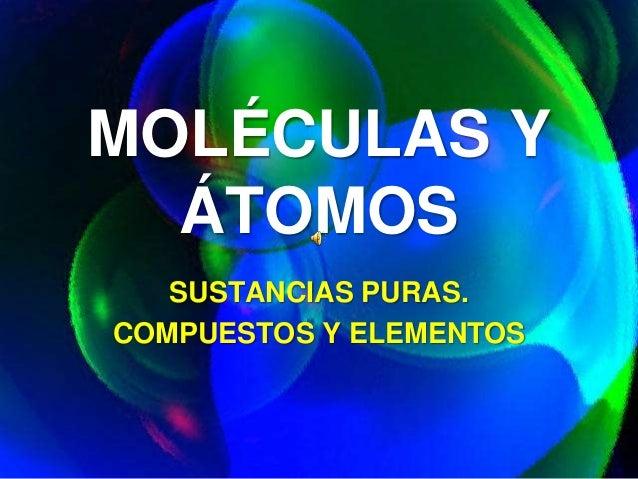 MOLÉCULAS Y ÁTOMOS SUSTANCIAS PURAS. COMPUESTOS Y ELEMENTOS