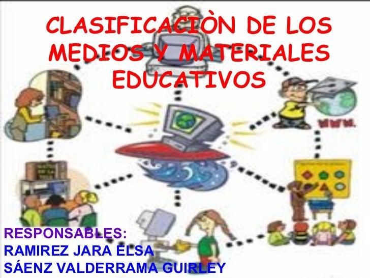CLASIFICACIÒN DE LOS    MEDIOS Y MATERIALES         EDUCATIVOS  RESPONSABLES:  RAMIREZ JARA ELSA  SÀENZ VALDERRAMA GIURL...