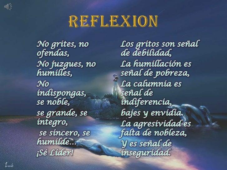 REFLEXION<br />No grites, no ofendas,<br />No juzgues, no humilles,<br />No indispongas, se noble, <br />se grande, se int...
