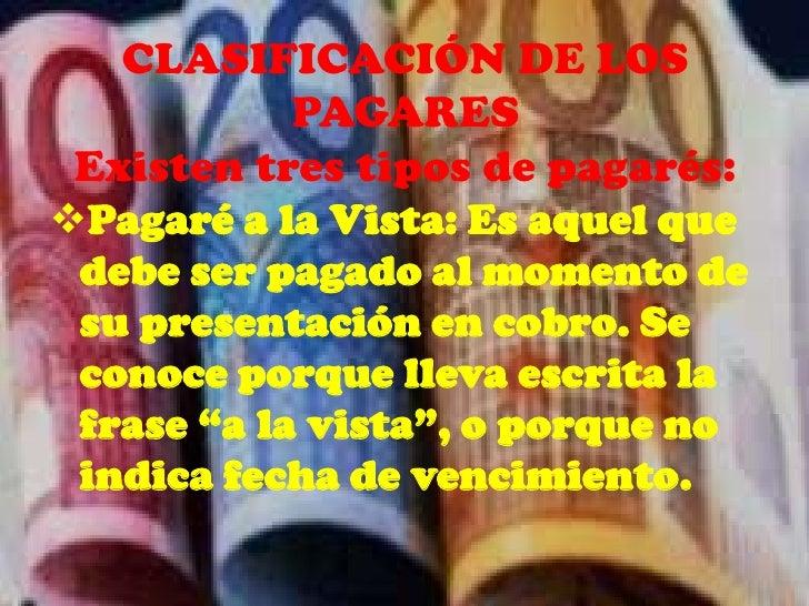 CLASIFICACIÓN DE LOS            PAGARES Existen tres tipos de pagarés:Pagaré a la Vista: Es aquel que debe ser pagado al ...