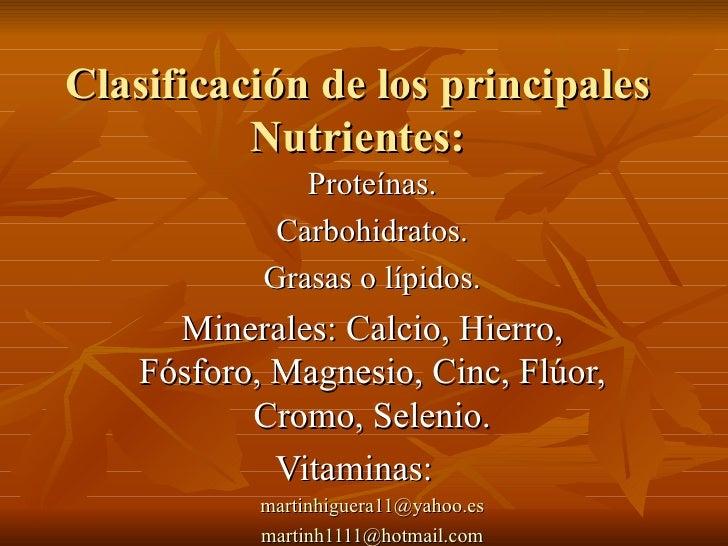 Clasificación de los principales Nutrientes: Proteínas. Carbohidratos. Grasas o lípidos. Minerales: Calcio, Hierro, Fósfor...