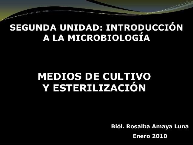 MEDIOS DE CULTIVOY ESTERILIZACIÓNSEGUNDA UNIDAD: INTRODUCCIÓNA LA MICROBIOLOGÍABiól. Rosalba Amaya LunaEnero 2010
