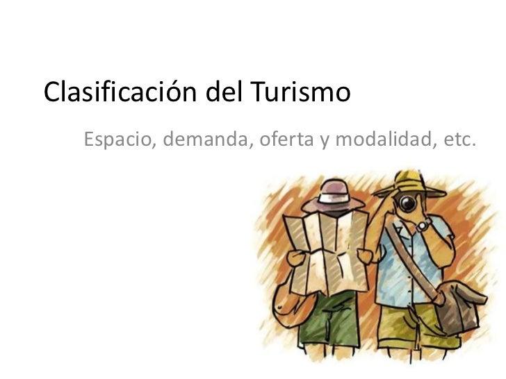Clasificación del Turismo   Espacio, demanda, oferta y modalidad, etc.