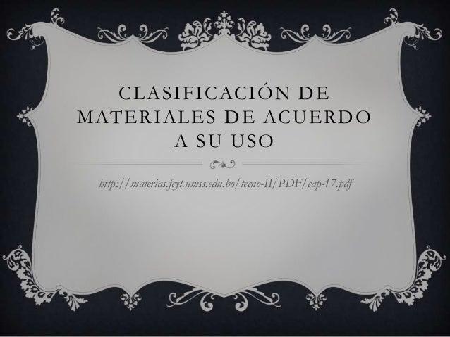 CLASIFICACIÓN DEMATERIALES DE ACUERDO       A SU USO http://materias.fcyt.umss.edu.bo/tecno-II/PDF/cap-17.pdf