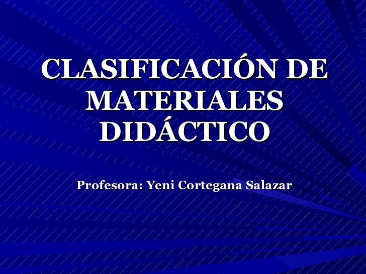 CLASIFICACIÓN DE MATERIALES DIDÁCTICO Profesora: Yeni Cortegana Salazar