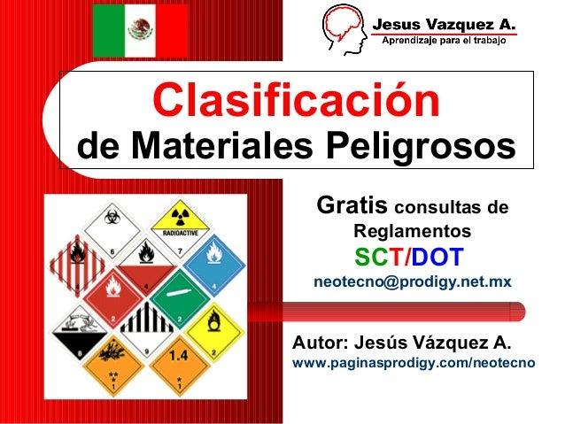 Clasificaciónde Materiales PeligrososAutor: Jesús Vázquez A.www.paginasprodigy.com/neotecnoGratis consultas deReglamentosS...