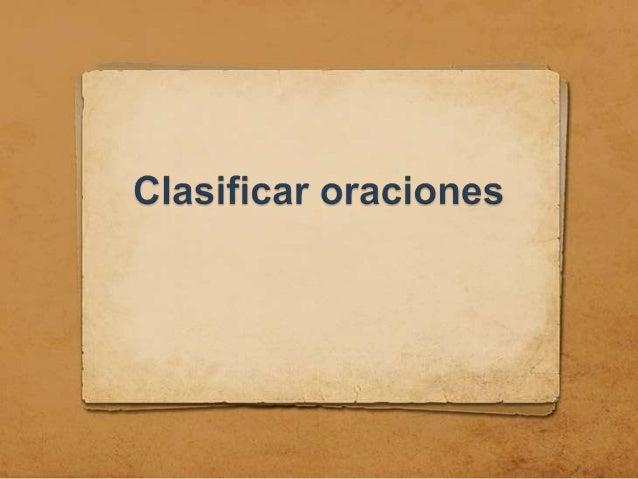 CLASIFICACIÓN DE ORACIONES Las oraciones pueden clasificarse según diversos criterios: 1. La cantidad de verbos. 2. La nat...