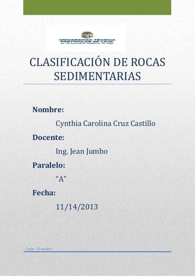 CLASIFICACIÓN DE RÓCAS SEDIMENTARIAS Loja- Ecuador Nombre: Cynthia Carolina Cruz Castillo Docente: Ing. Jean Jumbo Paralel...