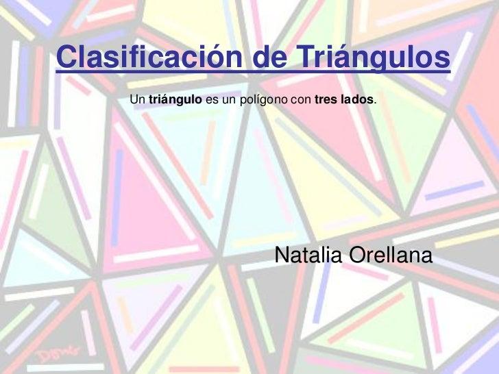 Clasificación de Triángulos     Un triángulo es un polígono con tres lados.                              Natalia Orellana