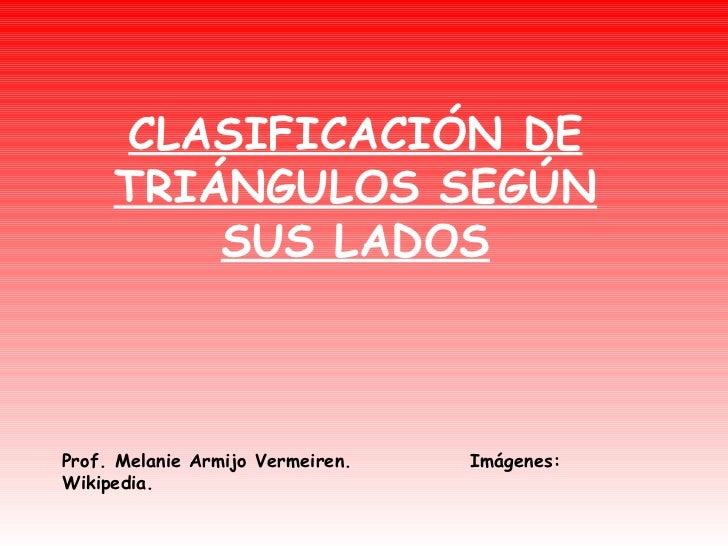 CLASIFICACIÓN DE TRIÁNGULOS SEGÚN SUS LADOS Prof. Melanie Armijo Vermeiren.  Imágenes: Wikipedia.