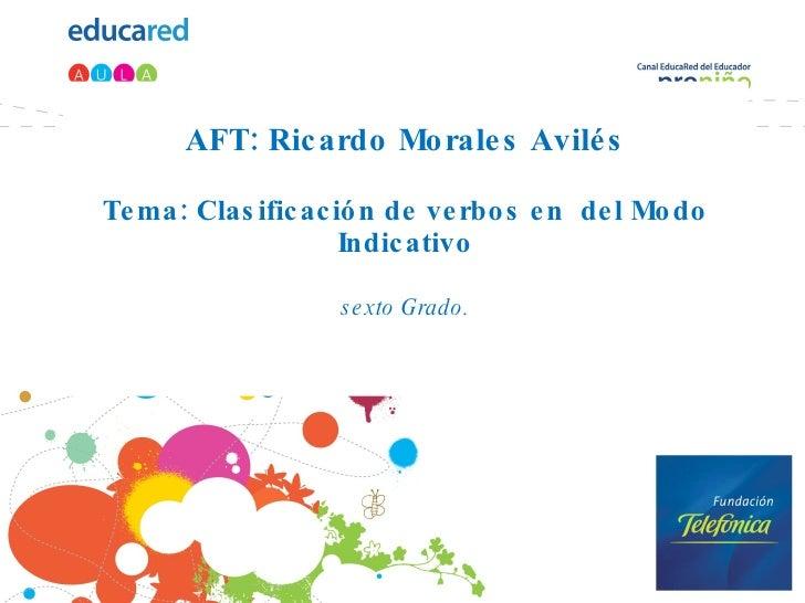 AFT: Ricardo Morales Avilés Tema: Clasificación de verbos en  del Modo Indicativo sexto Grado.