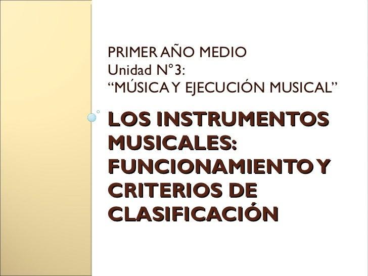 LOS INSTRUMENTOS MUSICALES: FUNCIONAMIENTO Y CRITERIOS DE CLASIFICACIÓN <ul><li>PRIMER AÑO MEDIO </li></ul><ul><li>Unidad ...