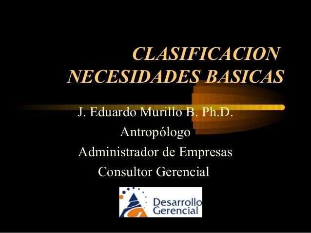 CLASIFICACION NECESIDADES BASICAS J. Eduardo Murillo B. Ph.D. Antropólogo Administrador de Empresas Consultor Gerencial