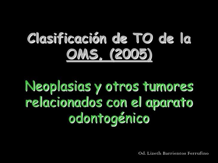 Clasificación de TO de la        OMS, (2005)  Neoplasias y otros tumores relacionados con el aparato        odontogénico  ...
