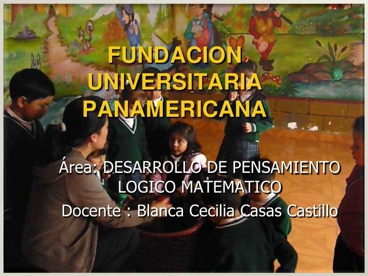 FUNDACION UNIVERSITARIA PANAMERICANA<br />Área: DESARROLLO DE PENSAMIENTO LOGICO MATEMATICO<br />Docente : Blanca Cecilia ...