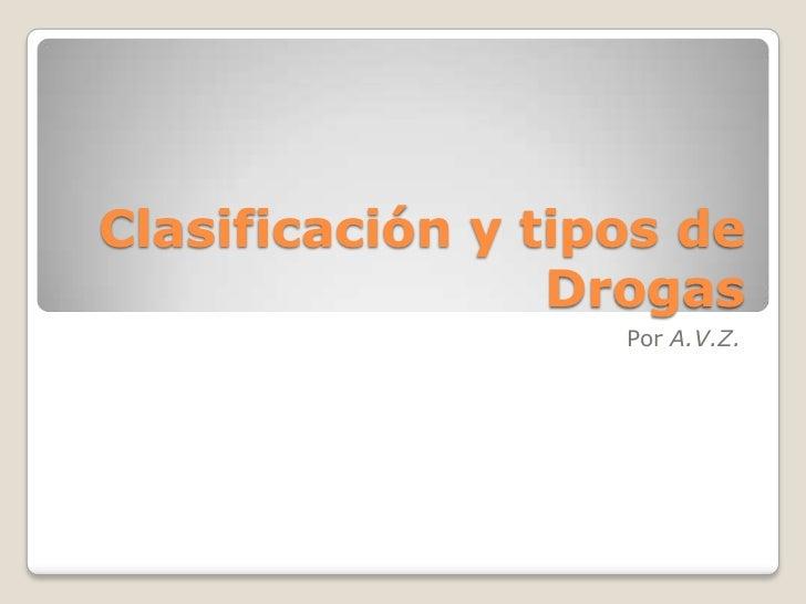 Clasificación y tipos de Drogas<br />Por A.V.Z.<br />