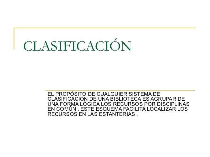 CLASIFICACIÓN EL PROPÓSITO DE CUALQUIER SISTEMA DE CLASIFICACIÓN DE UNA BIBLIOTECA ES AGRUPAR DE UNA FORMA LÓGICA LOS RECU...