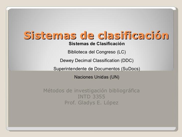 Sistemas de clasificación Métodos de investigación bibliográfica INTD 3355 Prof. Gladys E. López Sistemas de Clasificación...
