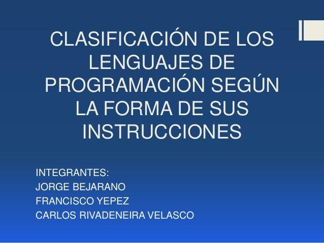 CLASIFICACIÓN DE LOS     LENGUAJES DE PROGRAMACIÓN SEGÚN   LA FORMA DE SUS    INSTRUCCIONESINTEGRANTES:JORGE BEJARANOFRANC...