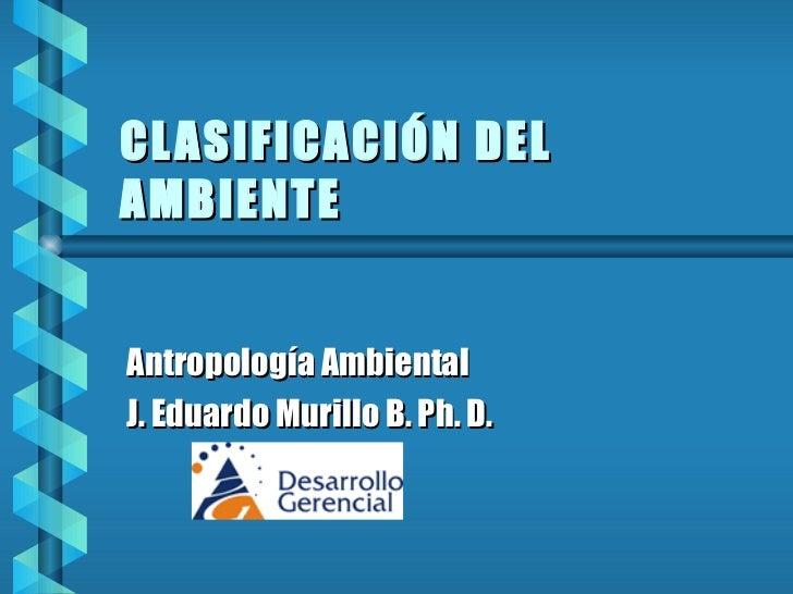 CLASIFICACIÓN DEL AMBIENTE Antropología Ambiental J. Eduardo Murillo B. Ph. D.