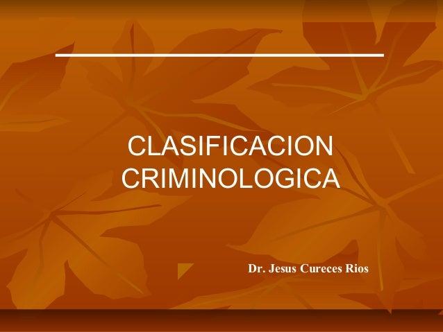 CLASIFICACION CRIMINOLOGICA Dr. Jesus Cureces Rios