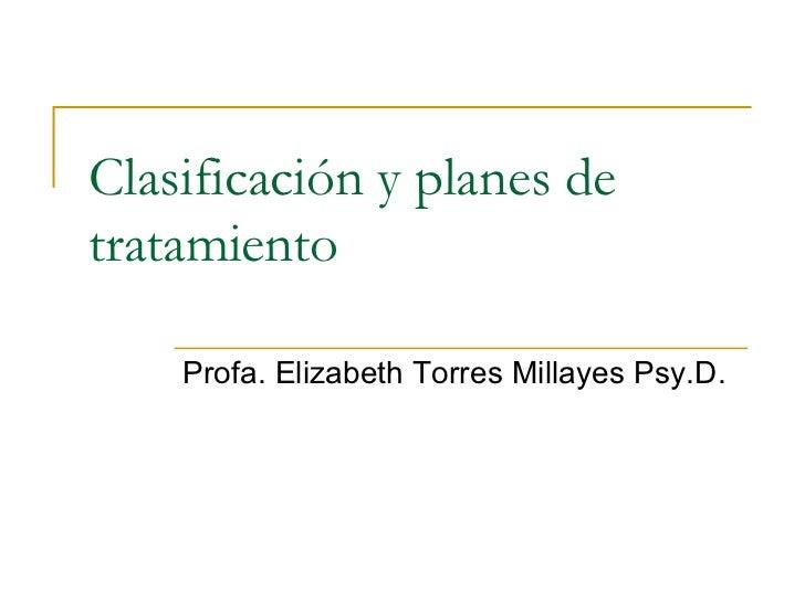 Clasificación y planes de tratamiento   Profa. Elizabeth Torres Millayes Psy.D.