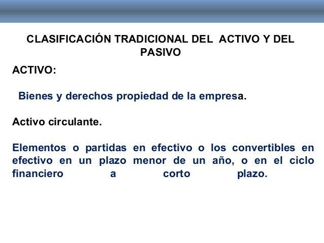 CLASIFICACIÓN TRADICIONAL DEL ACTIVO Y DEL PASIVO ACTIVO: Bienes y derechos propiedad de la empresa. Activo circulante. El...