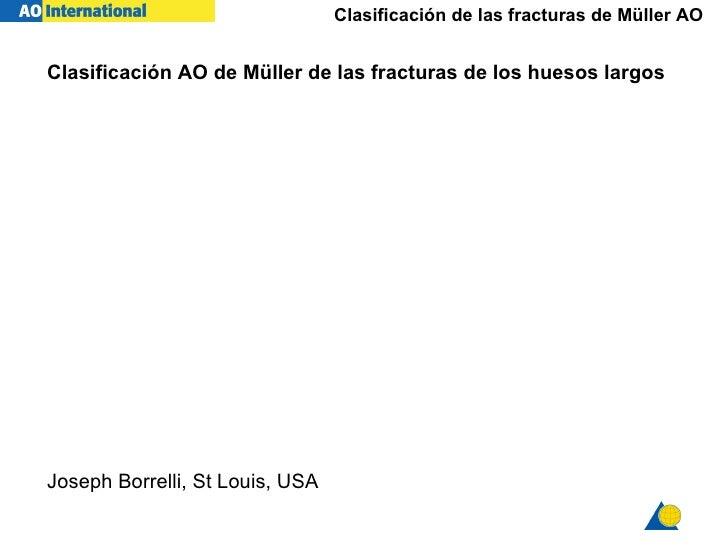 Clasificaci ón  AO  de  Müller  de las fracturas de los  huesos largos   Joseph Borrelli, St Louis, USA