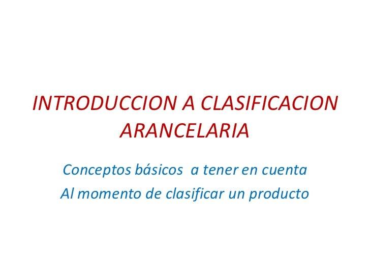 INTRODUCCION A CLASIFICACION       ARANCELARIA  Conceptos básicos a tener en cuenta  Al momento de clasificar un producto