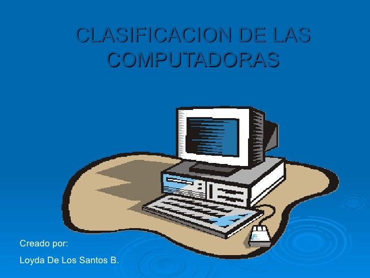 CLASIFICACION DE LAS COMPUTADORAS Creado por: Loyda De Los Santos B.