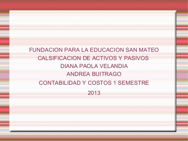 FUNDACION PARA LA EDUCACION SAN MATEO CALSIFICACION DE ACTIVOS Y PASIVOS DIANA PAOLA VELANDIA ANDREA BUITRAGO CONTABILIDAD...