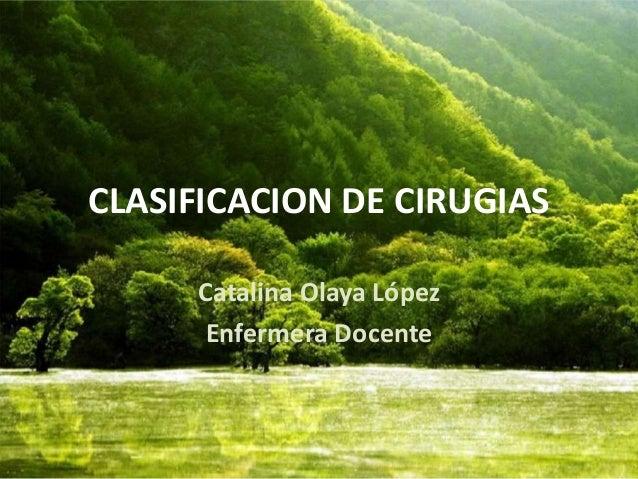 CLASIFICACION DE CIRUGIAS  Catalina Olaya López  Enfermera Docente