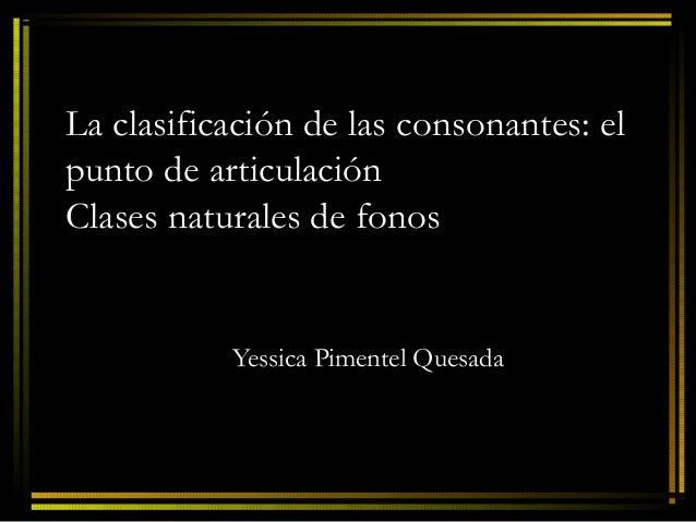 La clasificación de las consonantes: elpunto de articulaciónClases naturales de fonos           Yessica Pimentel Quesada