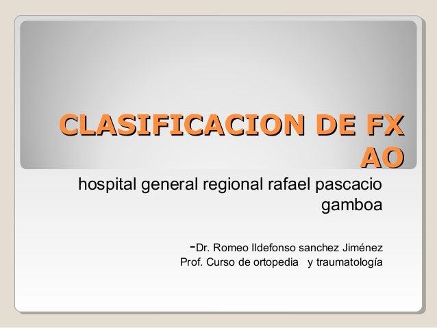 CLASIFICACION DE FXCLASIFICACION DE FX AOAO hospital general regional rafael pascacio gamboa -Dr. Romeo Ildefonso sanchez ...
