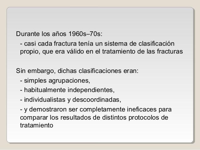 Durante los años 1960s–70s: - casi cada fractura tenía un sistema de clasificación propio, que era válido en el tratamient...