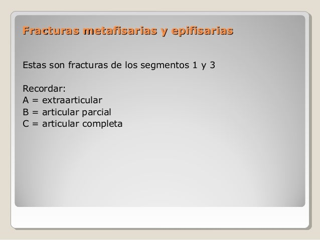 Fracturas metafisarias y epifisariasFracturas metafisarias y epifisarias Estas son fracturas de los segmentos 1 y 3 Record...