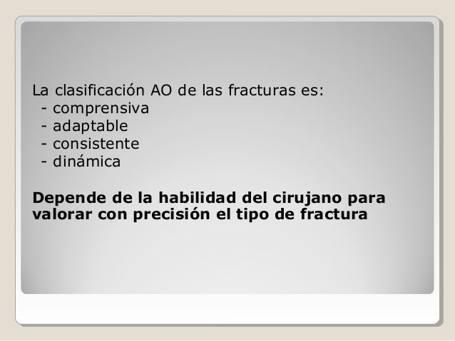La clasificación AO de las fracturas es: - comprensiva - adaptable - consistente - dinámica Depende de la habilidad del ci...