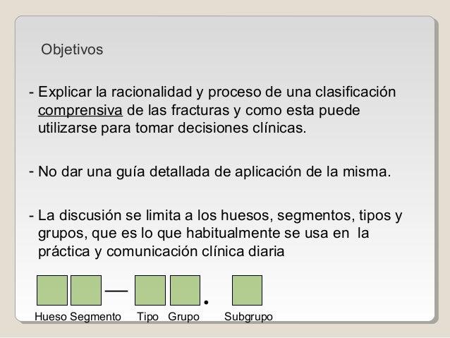 Objetivos - Explicar la racionalidad y proceso de una clasificación comprensiva de las fracturas y como esta puede utiliza...