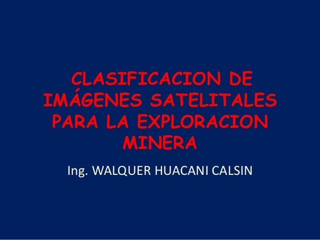 CLASIFICACION DE IMÁGENES SATELITALES PARA LA EXPLORACION MINERA Ing. WALQUER HUACANI CALSIN