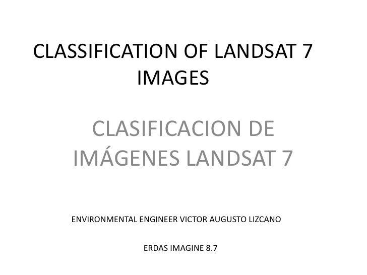 CLASSIFICATION OF LANDSAT 7 IMAGES<br />CLASIFICACION DE IMÁGENES LANDSAT 7<br />ENVIRONMENTAL ENGINEER VICTOR AUGUSTO LIZ...